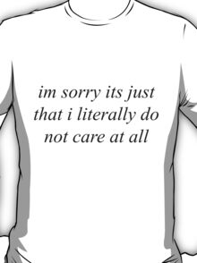 Im sorry its just that i literally do not care at all T-Shirt