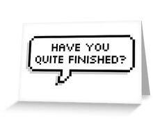 HAVE YOU QUITE FINISHED? Greeting Card