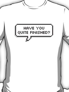 HAVE YOU QUITE FINISHED? T-Shirt