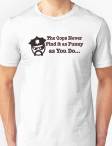 The Cops Never Find it As Funny as You Do... T-Shirt
