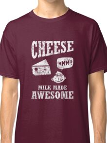Cheese.....milk made awesome Classic T-Shirt