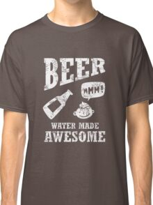 Beer...water made awesome Classic T-Shirt