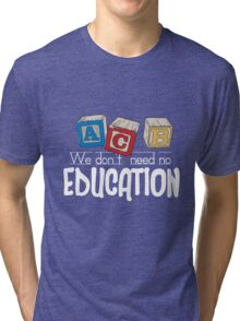 We Don't Need No Education Tri-blend T-Shirt