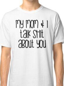 Mom & I Talk Shit Classic T-Shirt
