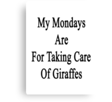 My Mondays Are For Taking Care Of Giraffes  Canvas Print