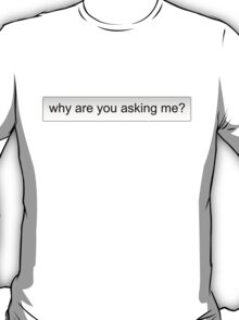 why are you asking me? T-Shirt