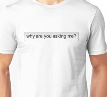 why are you asking me? Unisex T-Shirt