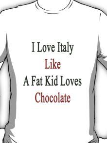 I Love Italy Like A Fat Kid Loves Chocolate  T-Shirt