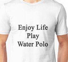 Enjoy Life Play Water Polo  Unisex T-Shirt