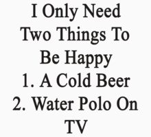 I Only Need Two Things To Be Happy 1. A Cold Beer 2. Water Polo On TV  by supernova23