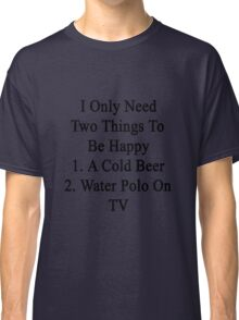 I Only Need Two Things To Be Happy 1. A Cold Beer 2. Water Polo On TV  Classic T-Shirt