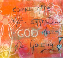 Coffee gets me started, God keeps me going by Gerda  Smit
