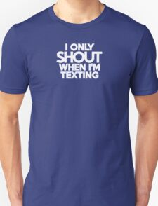 I ONLY SHOUT WHEN I'M TEXTING T-Shirt