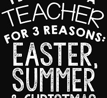 I LOVE BEING A TEACHER FOR 3 REASONS EASTER, SUMMER & CHRISTMAS by BADASSTEES