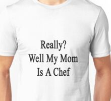 Really? Well My Mom Is A Chef  Unisex T-Shirt