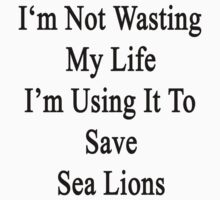 I'm Not Wasting My Life I'm Using It To Save Sea Lions  by supernova23