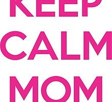 Keep calm mom is here by Jimmy Rivera