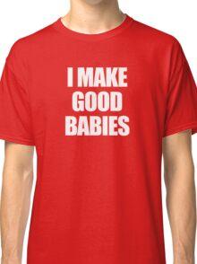 I make good babies Classic T-Shirt