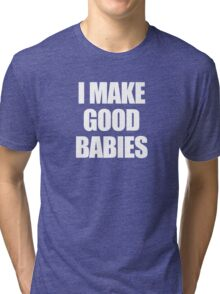 I make good babies Tri-blend T-Shirt