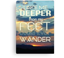 Take me deeper than my feet could ever wander Canvas Print