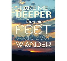 Take me deeper than my feet could ever wander Photographic Print