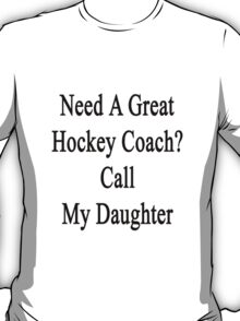 Need A Great Hockey Coach? Call My Daughter  T-Shirt