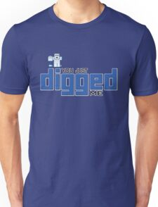 You just DIGGed me Unisex T-Shirt