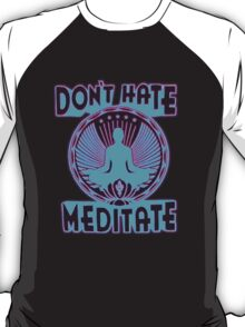 DON'T HATE, MEDITATE. T-Shirt