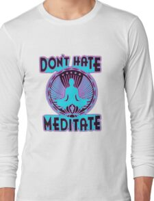 DON'T HATE, MEDITATE. Long Sleeve T-Shirt