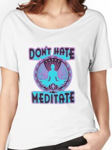 DON'T HATE, MEDITATE. Women's Relaxed Fit T-Shirt