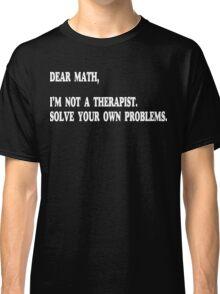 Dear Math, I'm Not A Therapist Funny Geek Nerd Classic T-Shirt