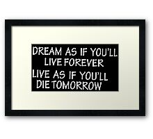 Dream as if you'll live forever live as if you'll die tomorrow Funny Geek Nerd Framed Print