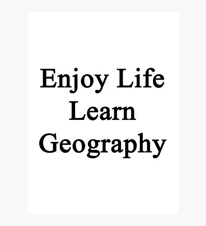 Enjoy Life Learn Geography  Photographic Print