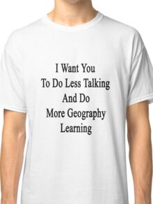 I Want You To Do Less Talking And Do More Geography Learning  Classic T-Shirt