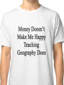 Money Doesn't Make Me Happy Teaching Geography Does  Classic T-Shirt