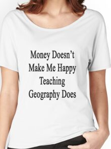 Money Doesn't Make Me Happy Teaching Geography Does  Women's Relaxed Fit T-Shirt