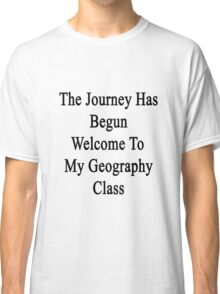 The Journey Has Begun Welcome To My Geography Class  Classic T-Shirt
