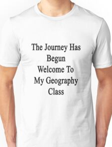 The Journey Has Begun Welcome To My Geography Class  Unisex T-Shirt