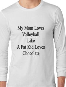 My Mom Loves Volleyball Like A Fat Kid Loves Chocolate  Long Sleeve T-Shirt
