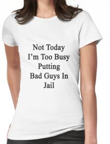 Not Today I'm Too Busy Putting Bad Guys In Jail  Womens Fitted T-Shirt