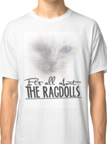 It's all about the Ragdolls Classic T-Shirt