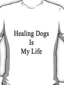 Healing Dogs Is My Life  T-Shirt