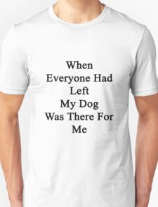 When Everyone Had Left My Dog Was There For Me  T-Shirt