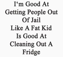 I'm Good At Getting People Out Of Jail Like A Fat Kid Is Good At Cleaning Out A Fridge  by supernova23
