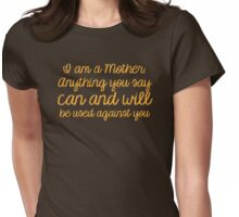I am a mother, Anything you say can and will be used against you Womens Fitted T-Shirt