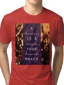 A Dream is a Wish Your Heart Makes Tri-blend T-Shirt