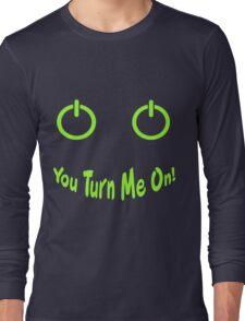You Turn Me On! Long Sleeve T-Shirt