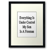 Everything Is Under Control My Son Is A Fireman  Framed Print