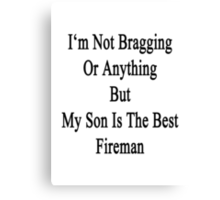 I'm Not Bragging Or Anything But My Son Is The Best Fireman  Canvas Print