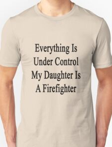 Everything Is Under Control My Daughter Is A Firefighter  T-Shirt